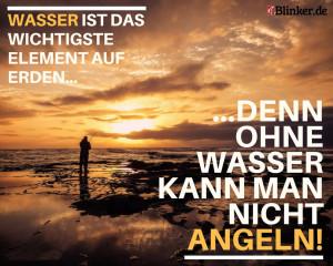 Angelspruch: Wasser ist das wichtigste Element auf Erden. Denn ohne Wasser kann man nicht angeln.