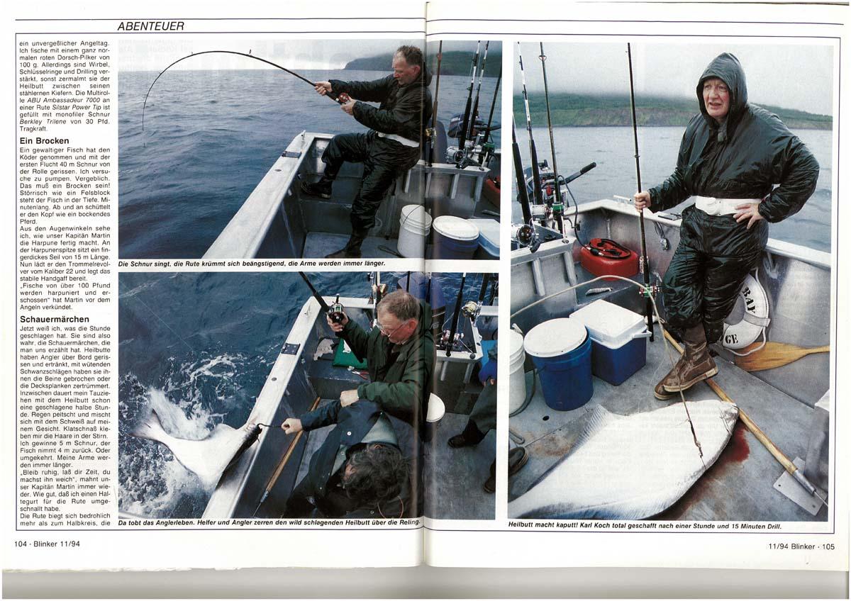 Auf einer Bootstour vor der nordamerikanischen Insel Kodiak erlebt BLINKER-Chefredakteur Karl Koch den Drill seines Lebens: Ein gewaltiger Heilbutt schnappt sich seinen Köder und verlangt ihm all seine Kräfte ab. Erst nach über einer Stunde gelingt es ihm, die 76 Pfund schwere Bestie nah genug ans Boot zu bringen – woraufhin der Fisch harpuniert und mit vier Kopfschüssen aus einem Revolver getötet wird. Doch auch am Angler geht der Drill nicht spurlos vorbei: Vor lauter Anstrengung entzündet sich Kochs Ellenbogen, der Arzt erteilt ihm für sechs Wochen Angelverbot.